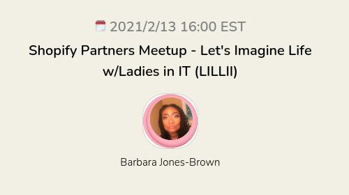 Shopify Partners Meetup - Let's Imagine Life w/Ladies in IT (LILLII)